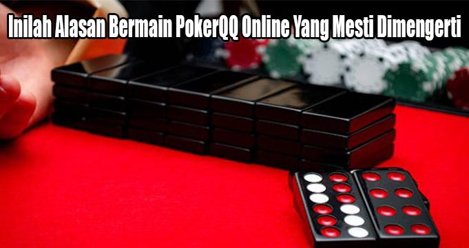 Inilah Alasan Bermain PokerQQ Online Yang Mesti Dimengerti